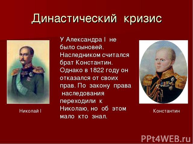 Династический кризис Николай I Константин У Александра I не было сыновей. Наследником считался брат Константин. Однако в 1822 году он отказался от своих прав. По закону права наследования переходили к Николаю, но об этом мало кто знал.