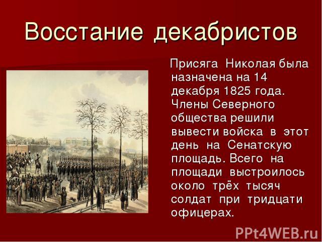 Восстание декабристов Присяга Николая была назначена на 14 декабря 1825 года. Члены Северного общества решили вывести войска в этот день на Сенатскую площадь. Всего на площади выстроилось около трёх тысяч солдат при тридцати офицерах.