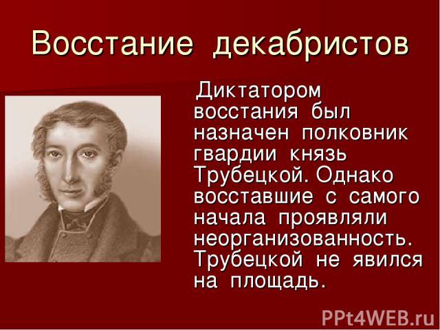 Восстание декабристов Диктатором восстания был назначен полковник гвардии князь Трубецкой. Однако восставшие с самого начала проявляли неорганизованность. Трубецкой не явился на площадь.