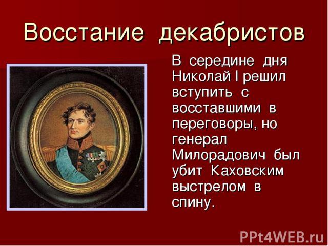 Восстание декабристов В середине дня Николай I решил вступить с восставшими в переговоры, но генерал Милорадович был убит Каховским выстрелом в спину.