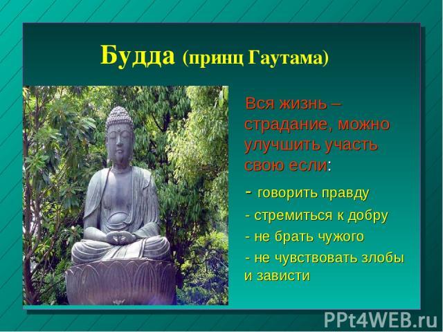 Будда (принц Гаутама) Вся жизнь – страдание, можно улучшить участь свою если: - говорить правду - стремиться к добру - не брать чужого - не чувствовать злобы и зависти