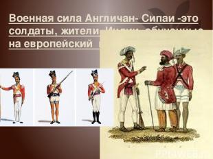 Военная сила Англичан- Сипаи -это солдаты, жители Индии обученные на европейский