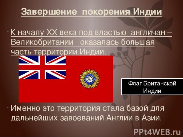 Завершение покорения Индии К началу XX века под властью англичан –Великобритании оказалась большая часть территории Индии. Именно это территория стала базой для дальнейших завоеваний Англии в Азии. Флаг Британской Индии