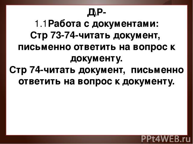 Д\Р- 1.1Работа с документами: Стр 73-74-читать документ, письменно ответить на вопрос к документу. Стр 74-читать документ, письменно ответить на вопрос к документу.