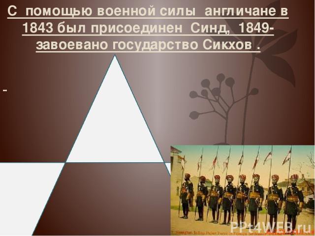 С помощью военной силы англичане в 1843 был присоединен Синд, 1849- завоевано государство Сикхов . Установление КОЛОНИАЛЬНОГО режима