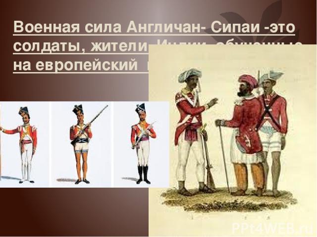 Военная сила Англичан- Сипаи -это солдаты, жители Индии обученные на европейский манер.