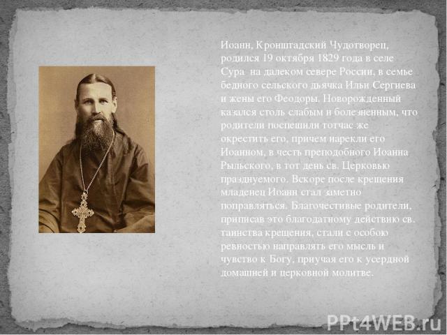 Иоанн, Кронштадский Чудотворец, родился 19 октября 1829 года в селе Сура на далеком севере России, в семье бедного сельского дьячка Ильи Сергиева и жены его Феодоры. Новорожденный казался столь слабым и болезненным, что родители поспешили тотчас же …