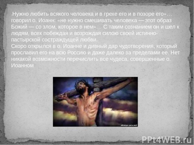 «Нужно любить всякого человека и в грехе его и в позоре его»… говорил о. Иоанн: «не нужно смешивать человека — этот образ Божий — со злом, которое в нем»… С таким сознанием он и шел к людям, всех побеждая и возрождая силою своей истинно-пастырской с…