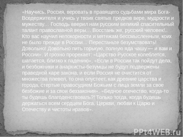 «Научись, Россия, веровать в правящего судьбами мира Бога-Вседержителя и учись у твоих святых предков вере, мудрости и мужеству… Господь вверил нам русским великий спасительный талант православной веры… Восстань же, русский человек!.. Кто вас научил…