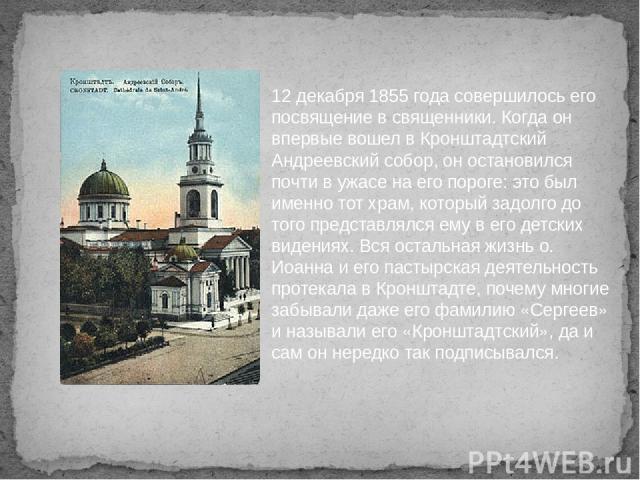 12 декабря 1855 года совершилось его посвящение в священники. Когда он впервые вошел в Кронштадтский Андреевский собор, он остановился почти в ужасе на его пороге: это был именно тот храм, который задолго до того представлялся ему в его детских виде…