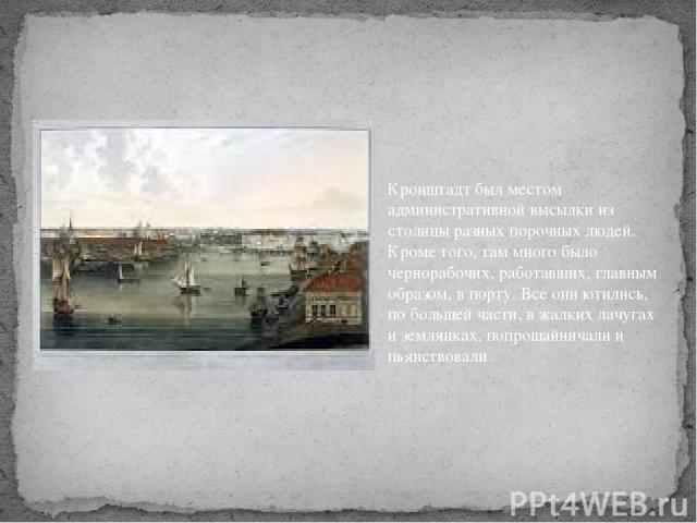 Кронштадт был местом административной высылки из столицы разных порочных людей. Кроме того, там много было чернорабочих, работавших, главным образом, в порту. Все они ютились, по большей части, в жалких лачугах и землянках, попрошайничали и пьянствовали