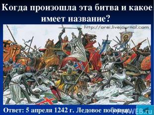 Когда произошла эта битва и какое имеет название? Ответ: 5 апреля 1242 г. Ледово