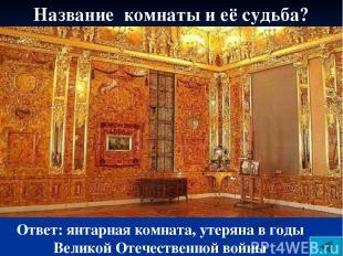 Название комнаты и её судьба? Ответ: янтарная комната, утеряна в годы Великой От