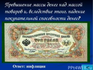 Ответ: инфляция Превышение массы денег над массой товаров и, вследствие этого,