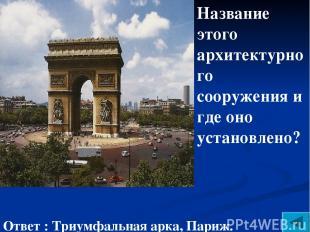 Название этого архитектурного сооружения и где оно установлено? Ответ : Триумфал