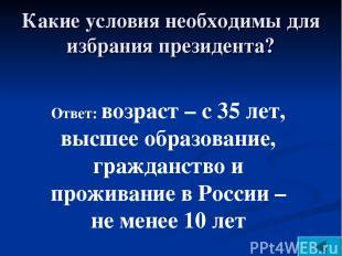 Ответ: возраст – с 35 лет, высшее образование, гражданство и проживание в России