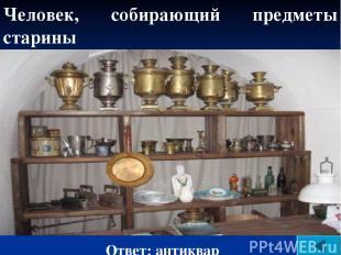 Человек, собирающий предметы старины Ответ: антиквар