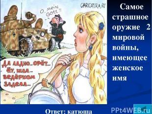 Самое страшное оружие 2 мировой войны, имеющее женское имя Ответ: катюша