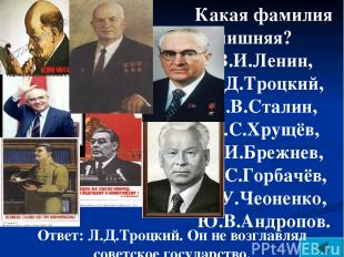 Какая фамилия лишняя? В.И.Ленин, Л.Д.Троцкий, И.В.Сталин, Н.С.Хрущёв, Л.И.Брежне