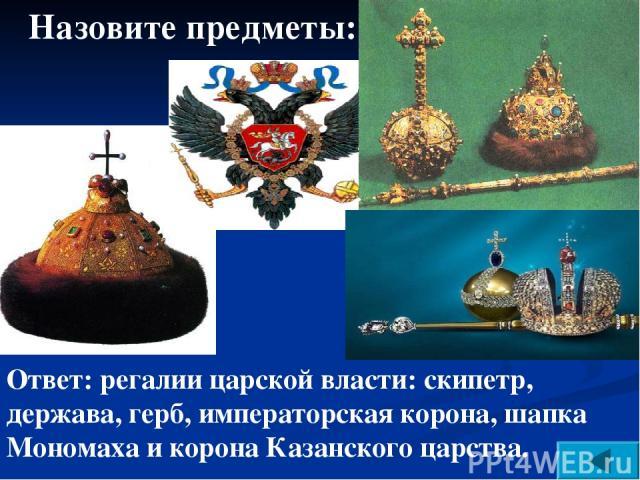 Назовите предметы: Ответ: регалии царской власти: скипетр, держава, герб, императорская корона, шапка Мономаха и корона Казанского царства.