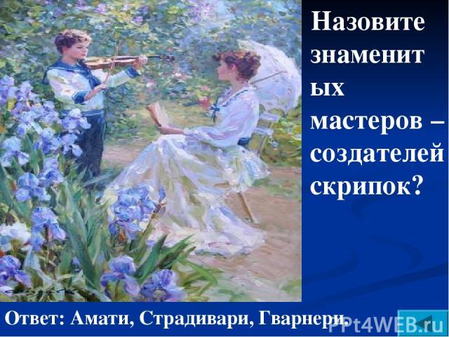 Назовите знаменитых мастеров – создателей скрипок? Ответ: Амати, Страдивари, Гварнери.