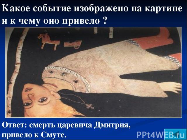 Ответ: смерть царевича Дмитрия, привело к Смуте. Какое событие изображено на картине и к чему оно привело ?