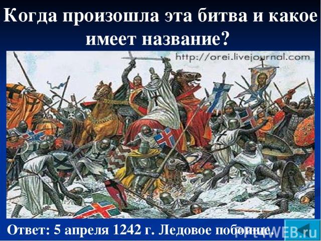 Когда произошла эта битва и какое имеет название? Ответ: 5 апреля 1242 г. Ледовое побоище.