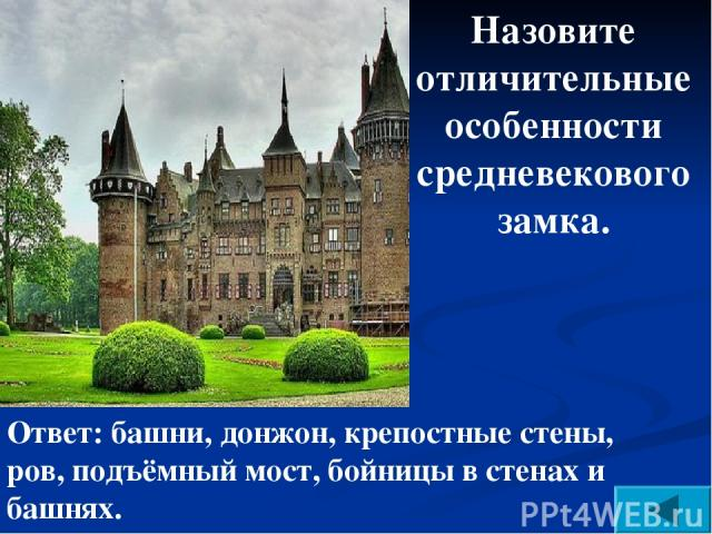 Назовите отличительные особенности средневекового замка. Ответ: башни, донжон, крепостные стены, ров, подъёмный мост, бойницы в стенах и башнях.