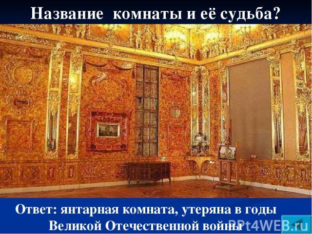 Название комнаты и её судьба? Ответ: янтарная комната, утеряна в годы Великой Отечественной войны