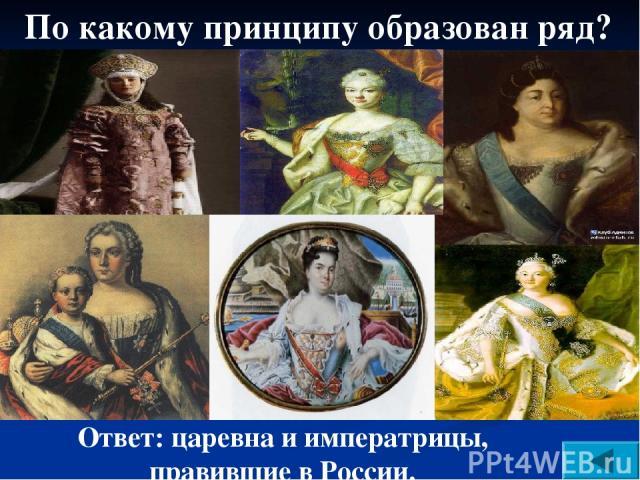 По какому принципу образован ряд? Ответ: царевна и императрицы, правившие в России.