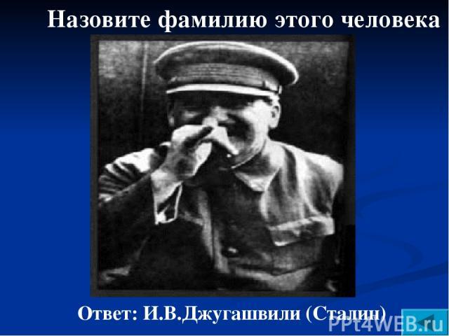 Назовите фамилию этого человека Ответ: И.В.Джугашвили (Сталин)