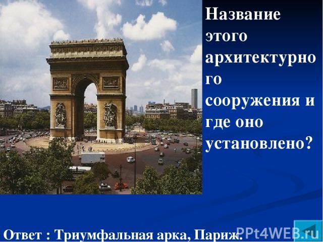 Название этого архитектурного сооружения и где оно установлено? Ответ : Триумфальная арка, Париж.