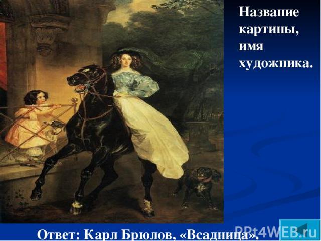 Название картины, имя художника. Ответ: Карл Брюлов, «Всадница».