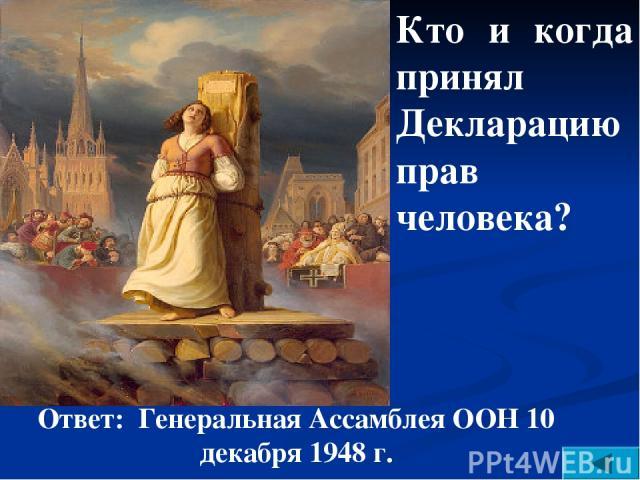 Кто и когда принял Декларацию прав человека? Ответ: Генеральная Ассамблея ООН 10 декабря 1948 г.