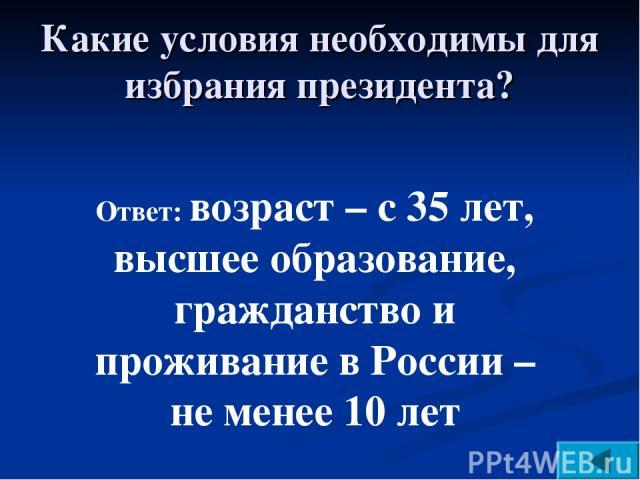 Ответ: возраст – с 35 лет, высшее образование, гражданство и проживание в России – не менее 10 лет Какие условия необходимы для избрания президента?