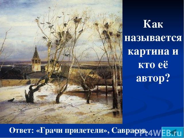 Как называется картина и кто её автор? Ответ: «Грачи прилетели», Саврасов.