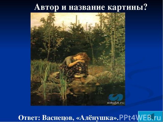 Автор и название картины? Ответ: Васнецов, «Алёнушка».