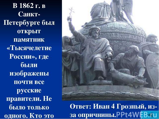 В 1862 г. в Санкт-Петербурге был открыт памятник «Тысячелетие России», где были изображены почти все русские правители. Не было только одного. Кто это и почему? Ответ: Иван 4 Грозный, из-за опричнины.