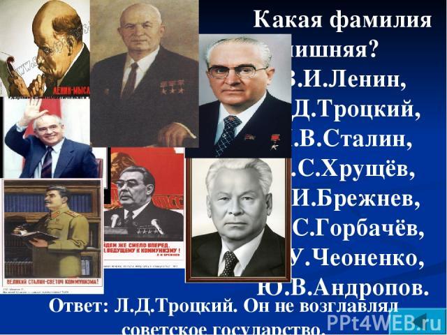 Какая фамилия лишняя? В.И.Ленин, Л.Д.Троцкий, И.В.Сталин, Н.С.Хрущёв, Л.И.Брежнев, М.С.Горбачёв, К.У.Чеоненко, Ю.В.Андропов. Ответ: Л.Д.Троцкий. Он не возглавлял советское государство.