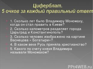 1. Сколько лет было Владимиру Мономаху, когда он стал править в Киеве? 2. Скольк