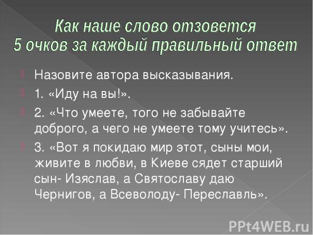 Назовите автора высказывания. 1. «Иду на вы!». 2. «Что умеете, того не забывайте доброго, а чего не умеете тому учитесь». 3. «Вот я покидаю мир этот, сыны мои, живите в любви, в Киеве сядет старший сын- Изяслав, а Святославу даю Чернигов, а Всеволод…