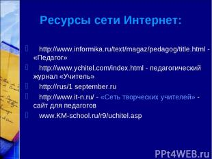 Ресурсы сети Интернет: http://www.informika.ru/text/magaz/pedagog/title.html - «