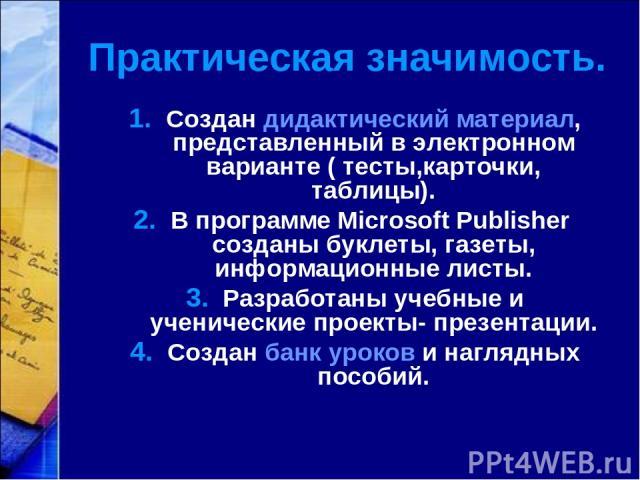 Создан дидактический материал, представленный в электронном варианте ( тесты,карточки, таблицы). В программе Microsoft Publisher созданы буклеты, газеты, информационные листы. Разработаны учебные и ученические проекты- презентации. Создан банк уроко…