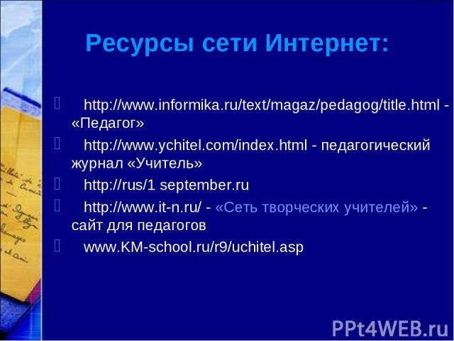 Ресурсы сети Интернет: http://www.informika.ru/text/magaz/pedagog/title.html - «Педагог» http://www.ychitel.com/index.html - педагогический журнал «Учитель» http://rus/1 september.ru http://www.it-n.ru/ - «Сеть творческих учителей» - сайт для педаго…