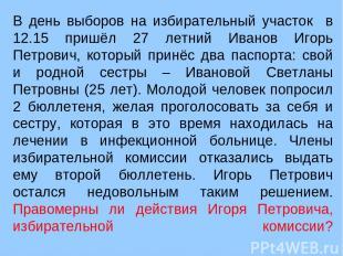 В день выборов на избирательный участок в 12.15 пришёл 27 летний Иванов Игорь Пе