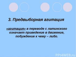3. Предвыборная агитация «агитация» в переводе с латинского означает приведение
