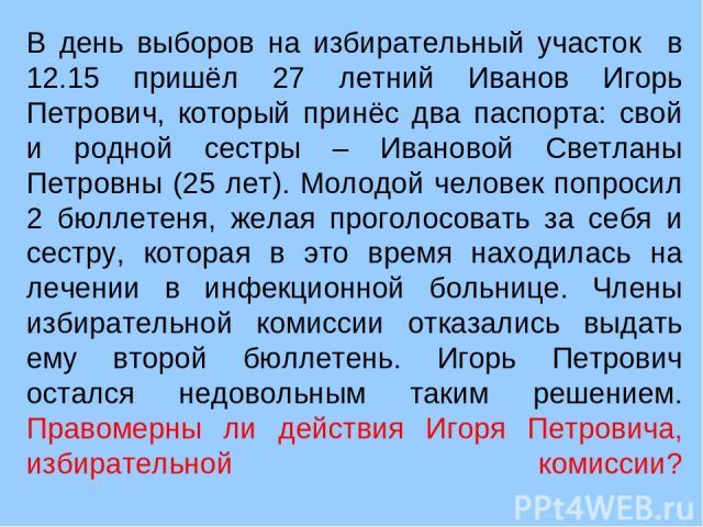 В день выборов на избирательный участок в 12.15 пришёл 27 летний Иванов Игорь Петрович, который принёс два паспорта: свой и родной сестры – Ивановой Светланы Петровны (25 лет). Молодой человек попросил 2 бюллетеня, желая проголосовать за себя и сест…
