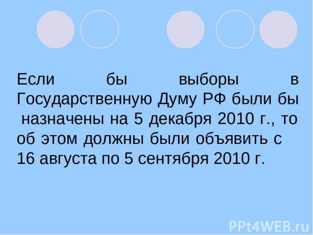 Если бы выборы в Государственную Думу РФ были бы назначены на 5 декабря 2010 г., то об этом должны были объявить с 16 августа по 5 сентября 2010 г.