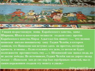 Увидев возрастающую мощь Карабахского ханства, ханы - Ширвана, Шеки и некоторые