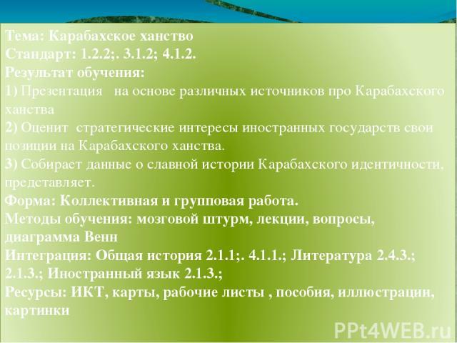 Тема: Карабахское ханство Стандарт: 1.2.2;. 3.1.2; 4.1.2. Результат обучения: 1) Презентация на основе различных источников про Карабахского ханства 2) Оценит стратегические интересы иностранных государств свои позиции на Карабахского ханства. 3) Со…